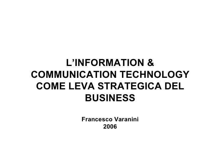 L'INFORMATION & COMMUNICATION TECHNOLOGY COME LEVA STRATEGICA DEL BUSINESS Francesco Varanini 2006