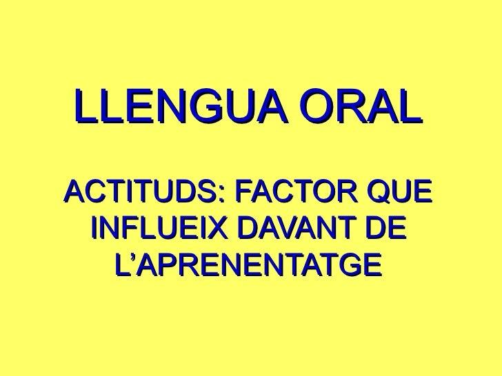 LLENGUA ORAL ACTITUDS: FACTOR QUE INFLUEIX DAVANT DE L'APRENENTATGE