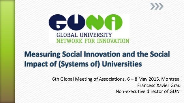 6th Global Meeting of Associations, 6 – 8 May 2015, Montreal Francesc Xavier Grau Non-executive director of GUNi