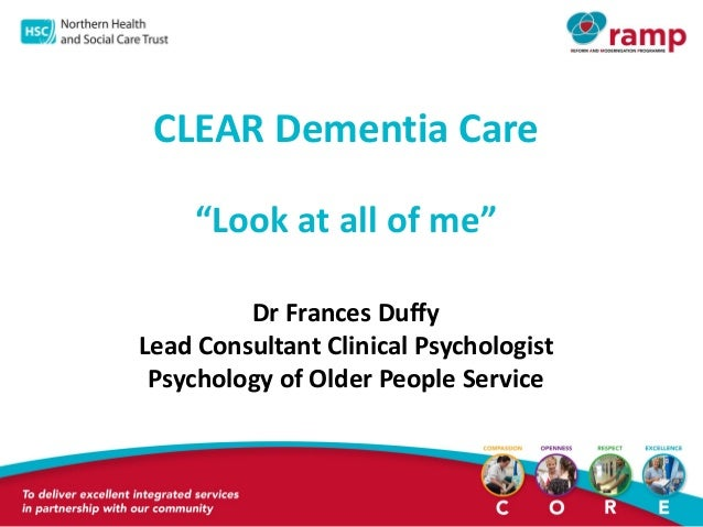 "CLEAR Dementia Care ""Look at all of me"" Dr Frances Duffy Lead Consultant Clinical Psychologist Psychology of Older People ..."