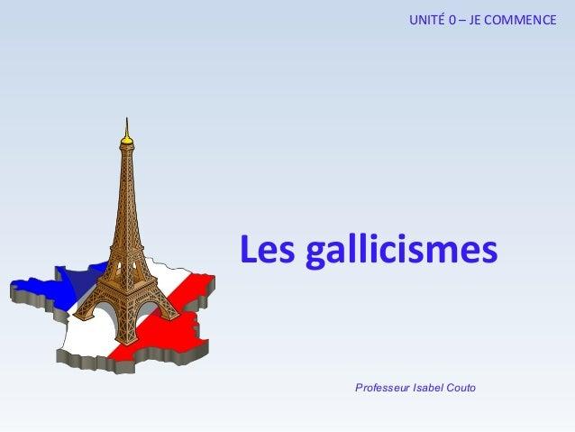 Professeur Isabel Couto UNITÉ 0 – JE COMMENCE Les gallicismes