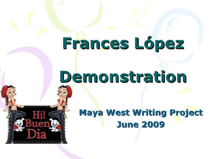 Frances López Demonstration Maya West Writing Project June 2009