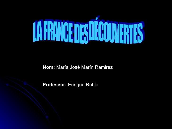 LA FRANCE DES DÉCOUVERTES Nom:  María José Marín Ramirez Profeseur:  Enrique Rubio