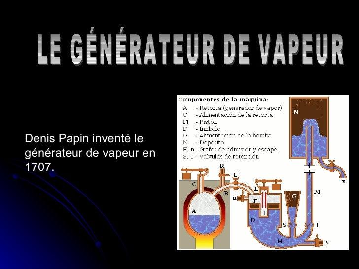 Denis Papin  inventé le générateur de vapeur en 1707. LE GÉNÉRATEUR DE VAPEUR
