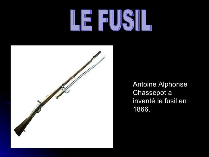 Antoine Alphonse Chassepot a inventé le fusil en 1866. LE FUSIL