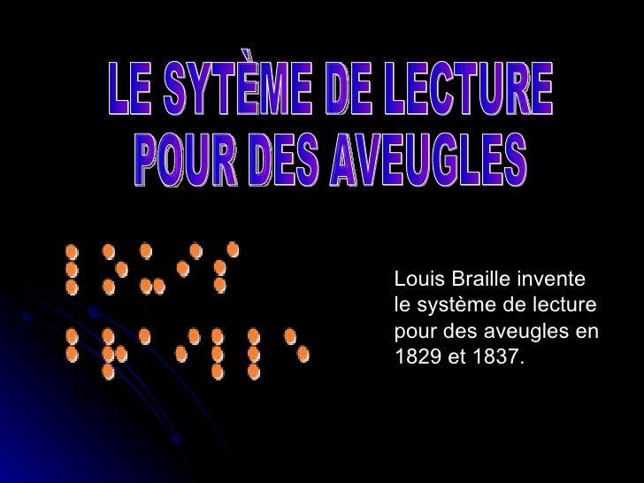 Louis Braille invente le système de lecture pour des aveugles en 1829 et 1837. LE SYTÈME DE LECTURE POUR DES AVEUGLES
