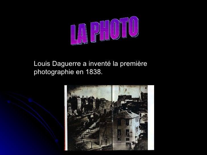Louis Daguerre a inventé la première photographie en 1838. LA PHOTO