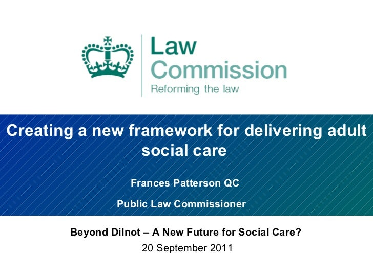 Creating a new framework for delivering adult social care  Frances Patterson QC  Public Law Commissioner   Beyond Dilnot –...
