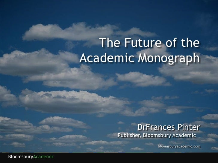 The Future of the Academic Monograph<br />DrFrances Pinter<br />Publisher, Bloomsbury Academic<br />bloomsburyacademic.com...