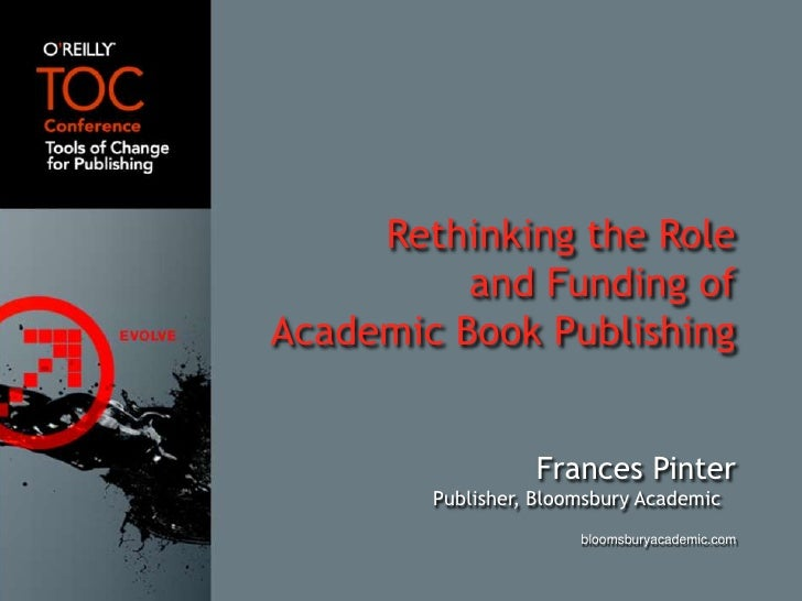 Rethinking the Role<br />and Funding ofAcademic Book Publishing<br />Frances Pinter<br />Publisher, Bloomsbury Academic<br...