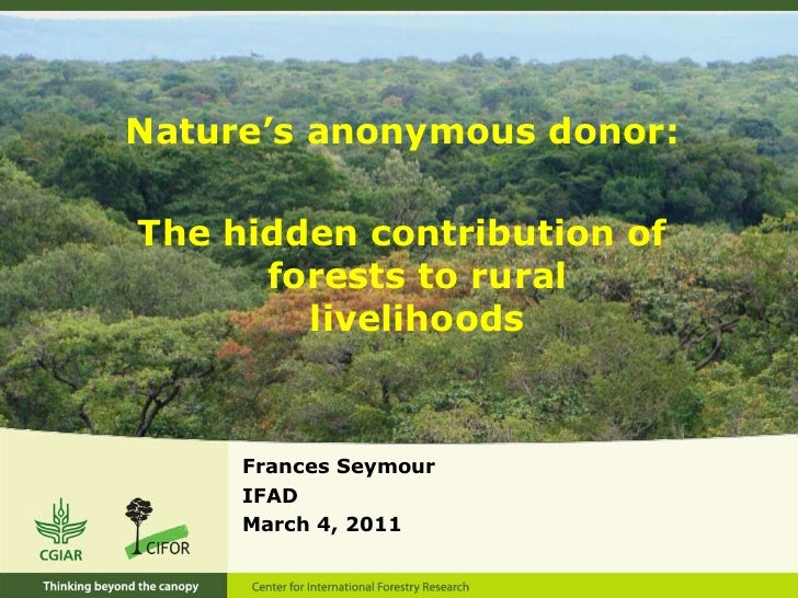 Nature's anonymous donor:<br />The hidden contribution of forests to rural livelihoods <br />Frances Seymour<br />IFAD<br ...