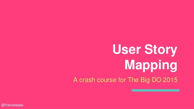 User Story Mapping A crash course for The Big DO 2015 @francessss