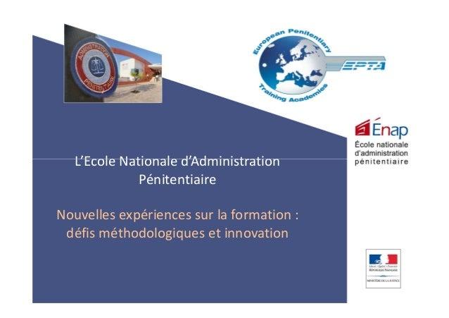 L'Ecole Nationale d'AdministrationL'Ecole Nationale d'Administration Pénitentiaire Nouvelles expériences sur la formation ...