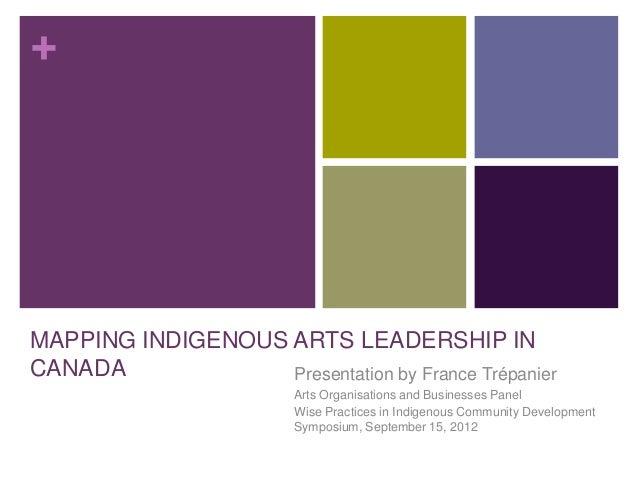 +MAPPING INDIGENOUS ARTS LEADERSHIP INCANADA             Presentation by France Trépanier                         Arts Org...