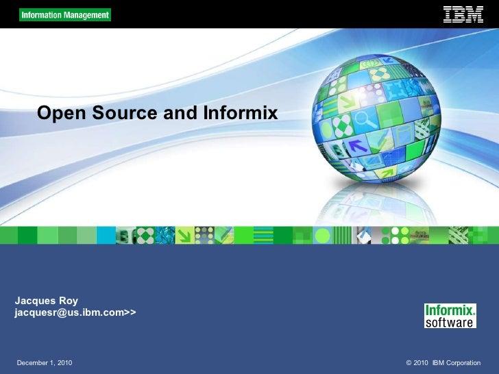 Open Source and InformixJacques Royjacquesr@us.ibm.com>>December 1, 2010                © 2010 IBM Corporation