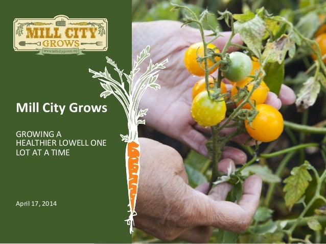 Mill	   City	   Grows	    GROWING	   A	   	    HEALTHIER	   LOWELL	   ONE	    LOT	   AT	   A	   TIME	    April	   17,	   2...