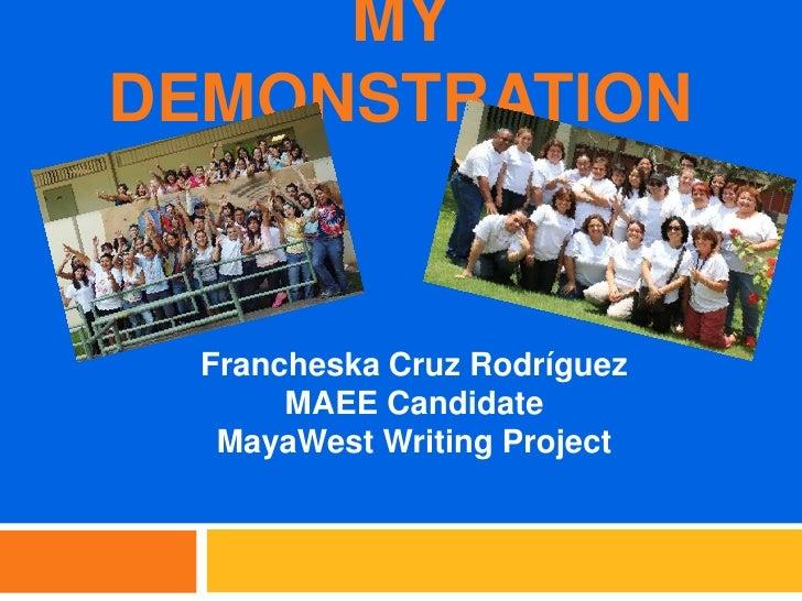 MY DEMONSTRATION<br />Francheska Cruz Rodríguez<br />MAEE Candidate<br />MayaWest Writing Project<br />