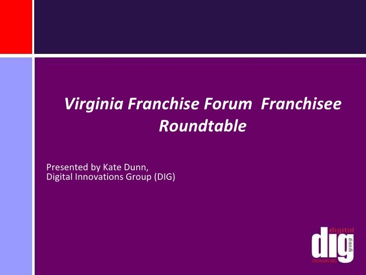 Virginia Franchise Forum  Franchisee Roundtable <br />Presented by Kate Dunn,Digital Innovations Group (DIG)<br />