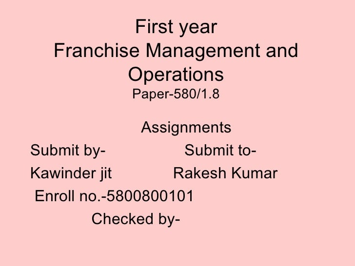 First year Franchise Management and Operations Paper-580/1.8 Assignments Submit by-  Submit to- Kawinder jit  Rakesh Kumar...