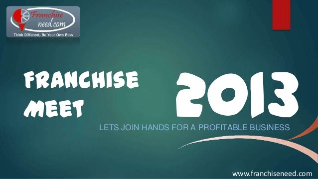 Franchise Meet  2013  LETS JOIN HANDS FOR A PROFITABLE BUSINESS  www.franchiseneed.com