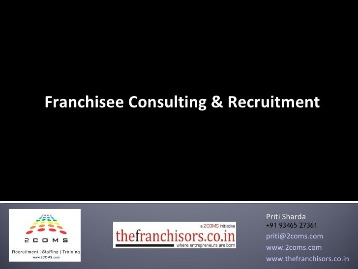 Franchisee Consulting & Recruitment Priti Sharda +91 93465 27361 [email_address] www.2coms.com www.thefranchisors.co.in