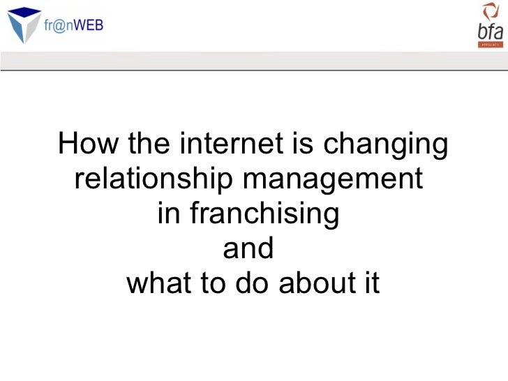 How the internet is changing relationship management  in franchising  and  what to do about it
