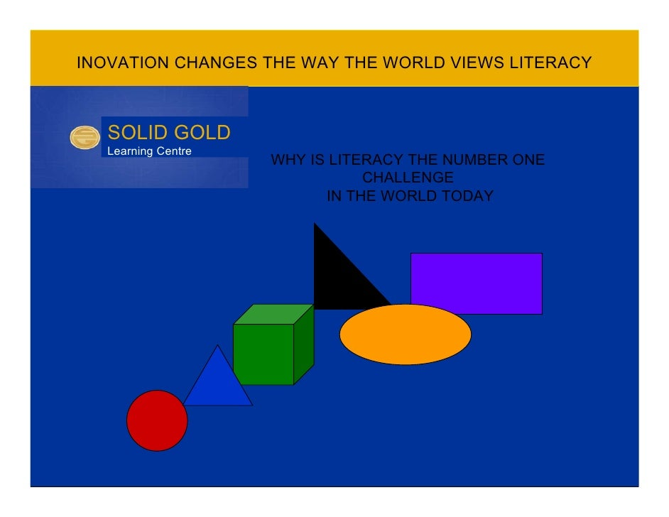 INOVATION CHANGES THE WAY THE WORLD VIEWS LITERACY      SOLID GOLD   Learning Centre                     WHY IS LITERACY T...