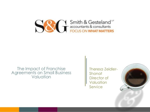 The Impact of Franchise Agreements on Small Business Valuation Theresa Zeidler- Shonat Director of Valuation Service