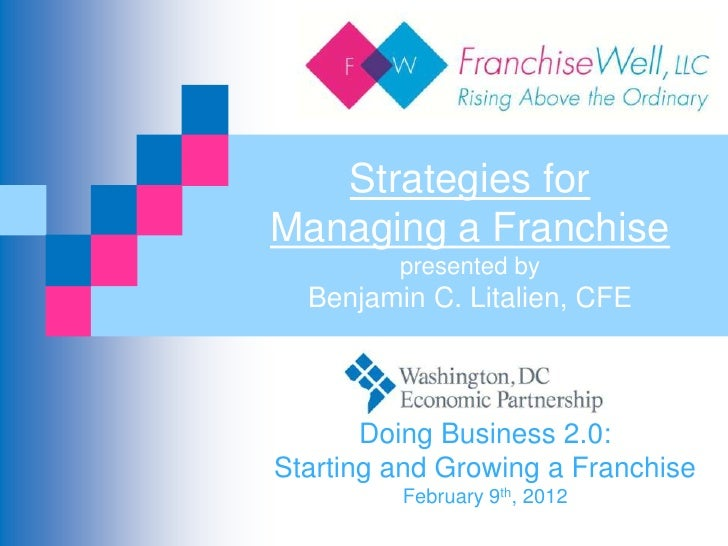 Strategies forManaging a Franchise         presented by  Benjamin C. Litalien, CFE       Doing Business 2.0:Starting and G...