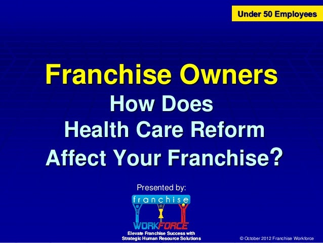 Under 50 EmployeesFranchise Owners       How Does Health Care ReformAffect Your Franchise?             Presented by:      ...