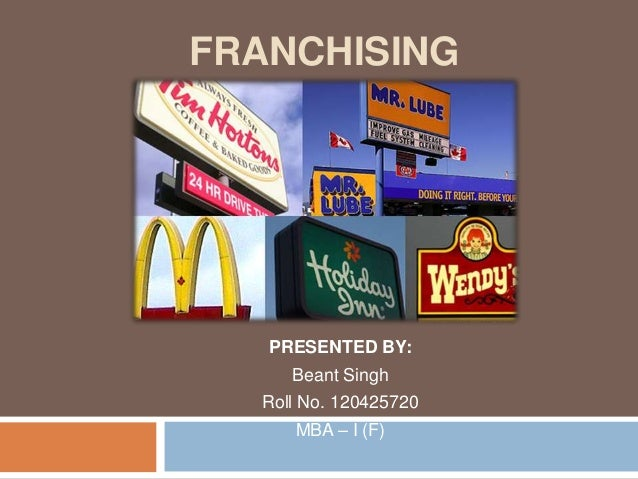 FRANCHISING PRESENTED BY: Beant Singh Roll No. 120425720 MBA – I (F)