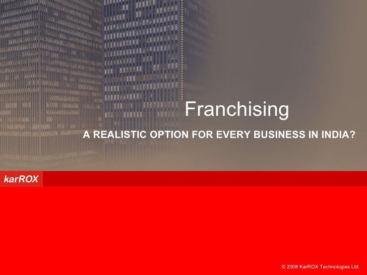 © 2008 KarROX Technologies Ltd.  A REALISTIC OPTION FOR EVERY BUSINESS IN INDIA? Franchising