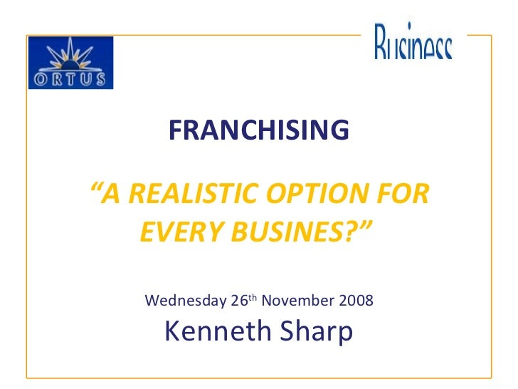 """FRANCHISING """"A REALISTIC OPTION FOR EVERY BUSINES?""""   Wednesday 26 th  November 2008 Kenneth Sharp"""