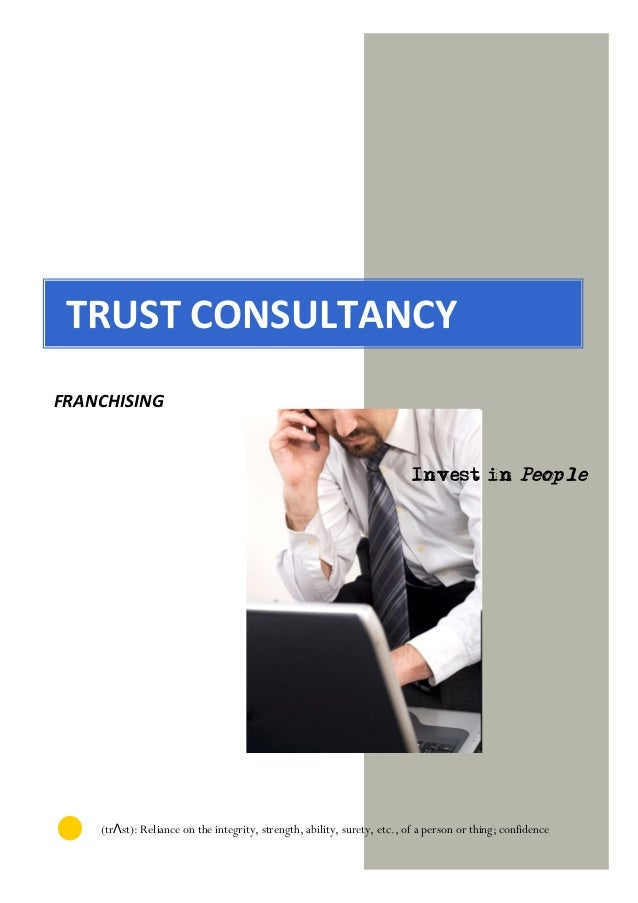 TRUST CONSULTANCY FRANCHISING Invest in People (trΛst): Reliance on the integrity, strength, ability, surety, etc., of a p...