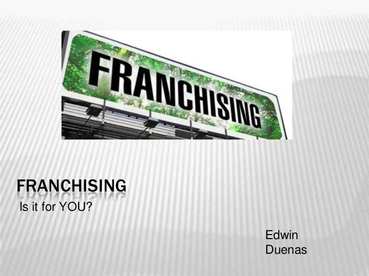 FRANCHISINGIs it for YOU?                 Edwin                 Duenas