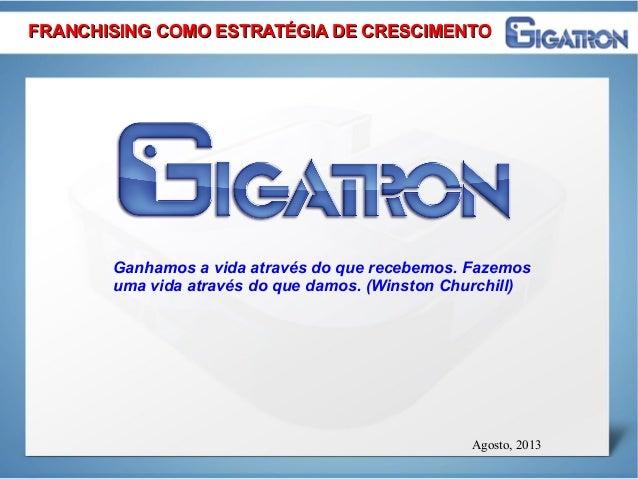 Agosto, 2013 Ganhamos a vida através do que recebemos. Fazemos uma vida através do que damos. (Winston Churchill) FRANCHIS...