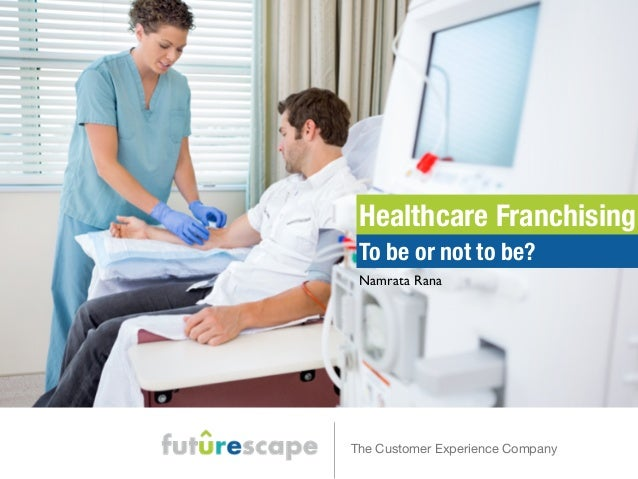 Healthcare Franchising  To be or not to be?  Namrata Rana  The Customer Experience Company