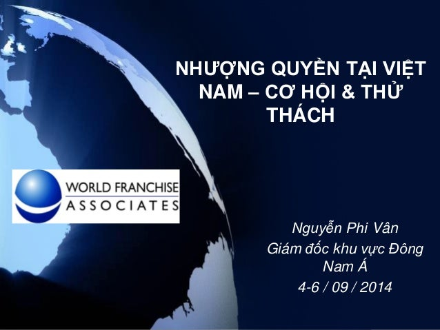 NHƯỢNG QUYỀN TẠI VIỆT NAM – CƠ HỘI & THỬ THÁCH  Nguyễn Phi Vân  Giám đốc khu vực Đông Nam Á  4-6 / 09 / 2014