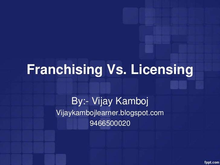 Franchising Vs. Licensing        By:- Vijay Kamboj    Vijaykambojlearner.blogspot.com             9466500020