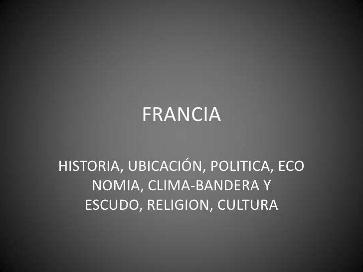 FRANCIA<br />HISTORIA, UBICACIÓN, POLITICA, ECONOMIA, CLIMA-BANDERA Y ESCUDO, RELIGION, CULTURA<br />
