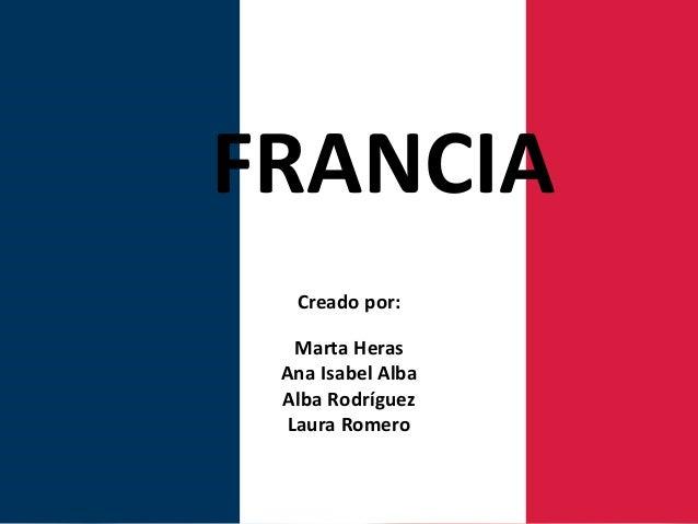 FRANCIA Creado por: Marta Heras Ana Isabel Alba Alba Rodríguez Laura Romero
