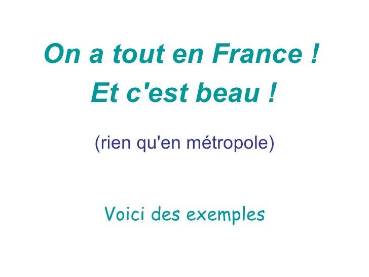 On a tout en France !   Et cest beau !   (rien quen métropole)    Voici des exemples