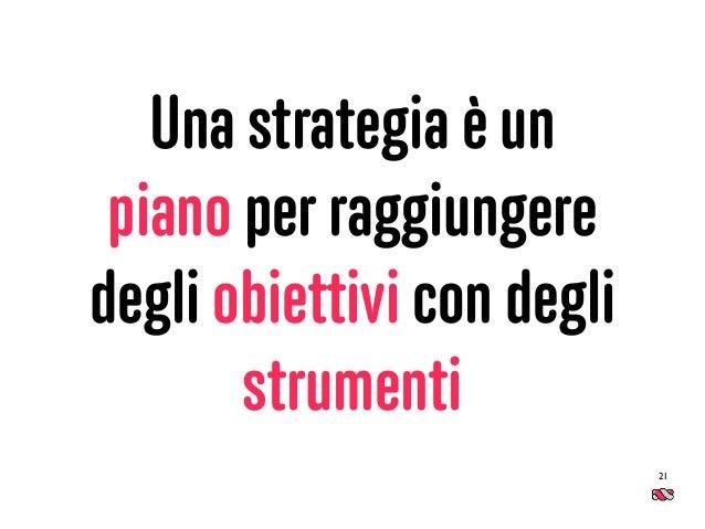 Una strategia è un piano per raggiungere degli obiettivi con degli strumenti 21