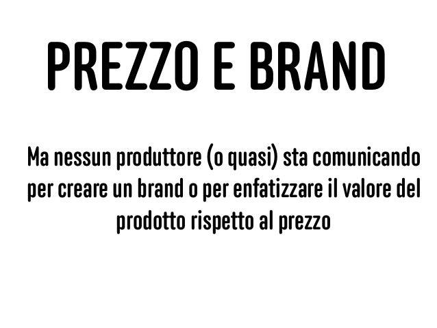 PREZZO E BRAND Ma nessun produttore (o quasi) sta comunicando per creare un brand o per enfatizzare il valore del prodotto...