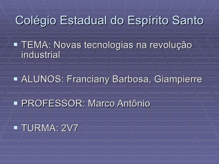 Colégio Estadual do Espírito Santo <ul><li>TEMA: Novas tecnologias na revolução industrial </li></ul><ul><li>ALUNOS: Franc...