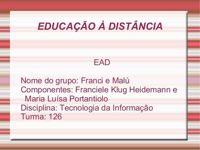 EDUCAÇÃO À DISTÂNCIA EAD Nome do grupo: Franci e Malú Componentes: Franciele Klug Heidemann e Maria Luísa Portantiolo Disc...