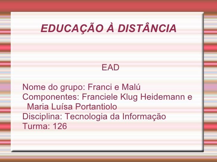 EDUCAÇÃO À DISTÂNCIA <ul><ul><li>EAD </li></ul></ul><ul><ul><li>Nome do grupo: Franci e Malú </li></ul></ul><ul><ul><li>Co...
