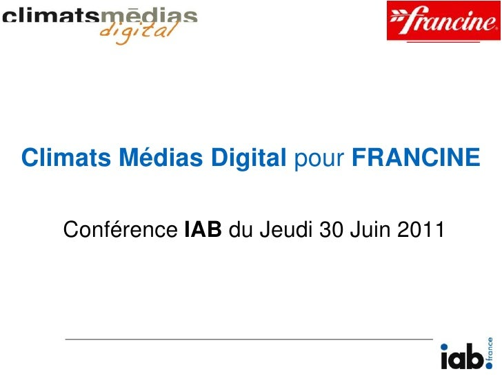 Climats Médias Digital pour FRANCINE<br />Conférence IAB du Jeudi 30 Juin 2011<br />