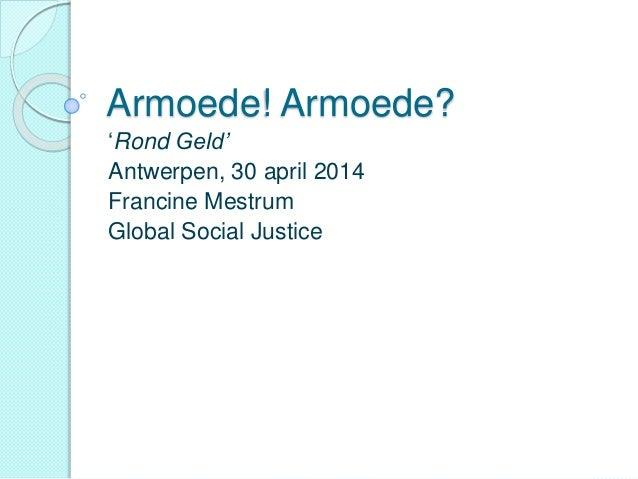 Armoede! Armoede? 'Rond Geld' Antwerpen, 30 april 2014 Francine Mestrum Global Social Justice