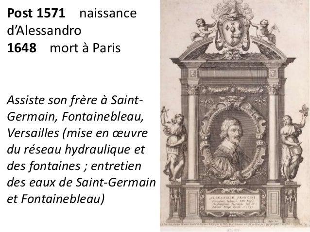 Post 1571 naissance  d'Alessandro  1648 mort à Paris  Assiste son frère à Saint-  Germain, Fontainebleau,  Versailles (mis...